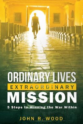 Ordinary Lives Extraordinary Mission: Five Steps to Winning the War Within by Wood, John R.
