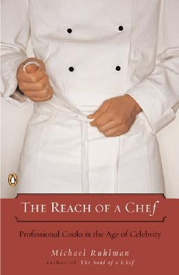 The Reach of a Chef: Professional Cooks in the Age of Celebrity by Ruhlman, Michael