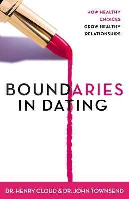 Boundaries in Dating: How Healthy Choices Grow Healthy Relationships by Cloud, Henry
