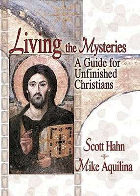 Living the Mysteries: A Guide for Unfinished Christians by Hahn, Scott
