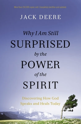 Why I Am Still Surprised by the Power of the Spirit: Discovering How God Speaks and Heals Today by Deere, Jack S.