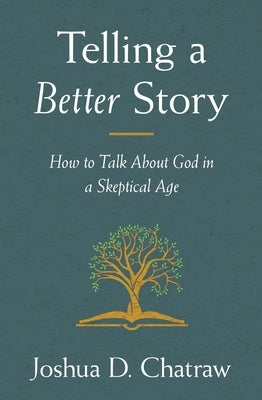 Telling a Better Story: How to Talk about God in a Skeptical Age by Chatraw, Josh