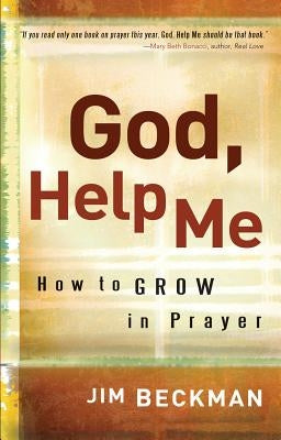 God, Help Me: How to Grow in Prayer by Beckman, Jim