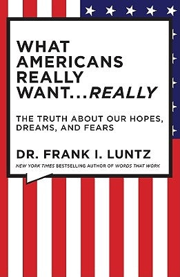What Americans Really Want... Really: The Truth about Our Hopes, Dreams, and Fears by Luntz, Frank
