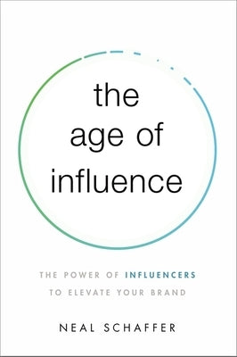 The Age of Influence: The Power of Influencers to Elevate Your Brand by Schaffer, Neal
