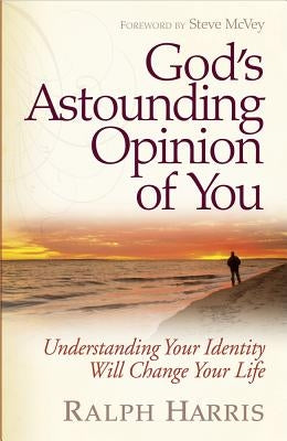 God's Astounding Opinion of You: Understanding Your Identity Will Change Your Life by Harris, Ralph