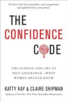 The Confidence Code: The Science and Art of Self-Assurance---What Women Should Know by Kay, Katty