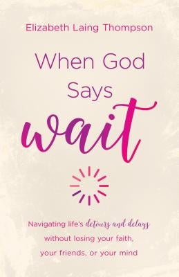 "When God Says ""wait"": Navigating Life's Detours and Delays Without Losing Your Faith, Your Friends, or Your Mind by Thompson, Elizabeth Laing"