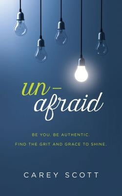 Unafraid: Be You. Be Authentic. Find the Grit and Grace to Shine. by Scott, Carey