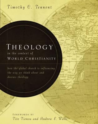 Theology in the Context of World Christianity: How the Global Church Is Influencing the Way We Think about and Discuss Theology by Tennent, Timothy C.