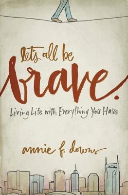 Let's All Be Brave: Living Life with Everything You Have by Downs, Annie F.