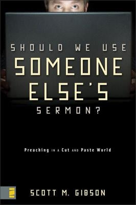 Should We Use Someone Else's Sermon?: Preaching in a Cut-And-Paste World by Gibson, Scott M.