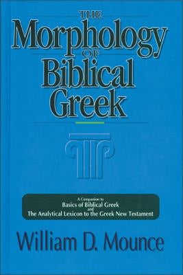 The Morphology of Biblical Greek: A Companion to Basics of Biblical Greek and the Analytical Lexicon to the Greek New Testament by Mounce, William D.