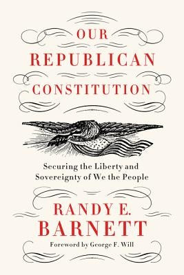 Our Republican Constitution: Securing the Liberty and Sovereignty of We the People by Barnett, Randy E.
