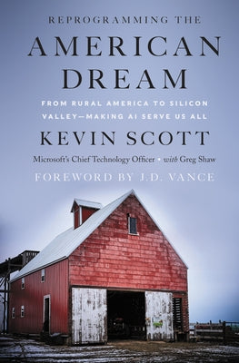 Reprogramming the American Dream: From Rural America to Silicon Valley--Making AI Serve Us All by Scott, Kevin