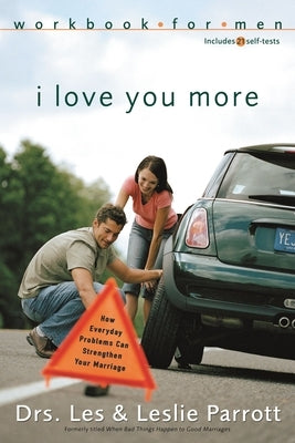 I Love You More Workbook for Men: Six Sessions on How Everyday Problems Can Strengthen Your Marriage by Parrott, Les And Leslie