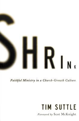 Shrink: Faithful Ministry in a Church-Growth Culture by Suttle, Tim