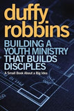 Building a Youth Ministry That Builds Disciples: A Small Book about a Big Idea by Robbins, Duffy