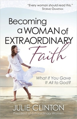Becoming a Woman of Extraordinary Faith: What If You Gave It All to God? by Clinton, Julie