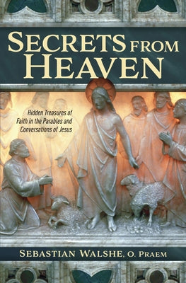 Secrets from Heaven: Hidden Treasures of Faith in the Parables and Conversations of Jesus by Walshe, Fr Sebastian, O.