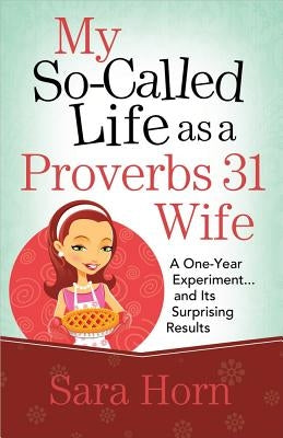My So-Called Life as a Proverbs 31 Wife: A One-Year Experiment...and Its Surprising Results by Horn, Sara
