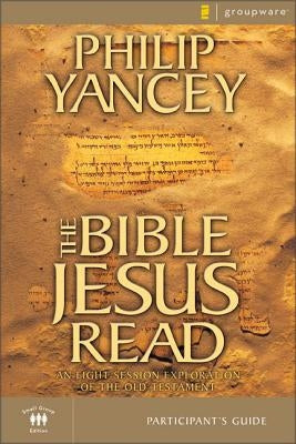 The Bible Jesus Read Participant's Guide: An Eight-Session Exploration of the Old Testament by Yancey, Philip