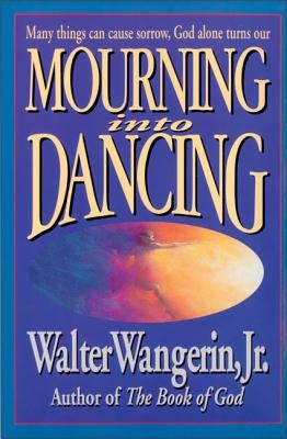 Mourning Into Dancing by Wangerin Jr, Walter