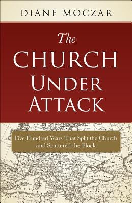 The Church Under Attack: Five Hundred Years That Split the Church and Scattered the Flock by Moczar, Diane
