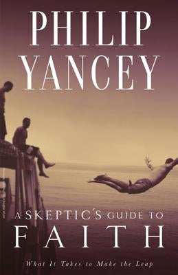 A Skeptic's Guide to Faith: What It Takes to Make the Leap by Yancey, Philip