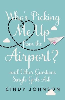 Who's Picking Me Up from the Airport?: And Other Questions Single Girls Ask by Johnson, Cindy