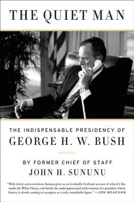 The Quiet Man: The Indispensable Presidency of George H.W. Bush by Sununu, John H.