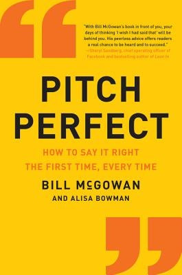 Pitch Perfect: How to Say It Right the First Time, Every Time by McGowan, Bill