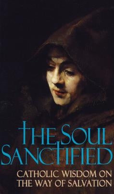 Soul Sanctified: Catholic Wisdom on the Way of Salvation by Anonymous