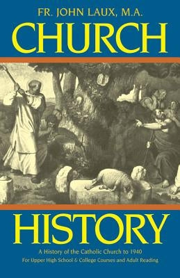 Church History: A Complete History of the Catholic Church to the Present Day by Laux, John J.