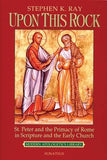 Upon This Rock: St. Peter and the Primacy of Rome in Scripture and the Early Church by Ray, Steve