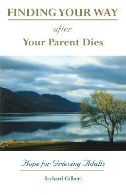 Finding Your Way After Your Parent Dies: Hope for Grieving Adults by Gilbert, Richard B.