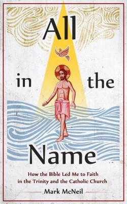All in the Name: How the Bible Led Me to Faith in the Trinity and the Catholic Church by McNeil, Mark