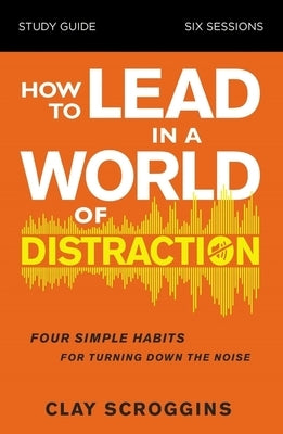 How to Lead in a World of Distraction Study Guide: Maximizing Your Influence by Turning Down the Noise by Scroggins, Clay