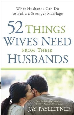 52 Things Wives Need from Their Husbands: What Husbands Can Do to Build a Stronger Marriage by Payleitner, Jay