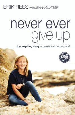 Never Ever Give Up: The Inspiring Story of Jessie and Her JoyJars by Rees, Erik