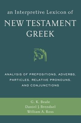 An Interpretive Lexicon of New Testament Greek: Analysis of Prepositions, Adverbs, Particles, Relative Pronouns, and Conjunctions by Beale, Gregory K.