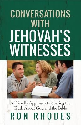 Conversations with Jehovah's Witnesses: A Friendly Approach to Sharing the Truth about God and the Bible by Rhodes, Ron
