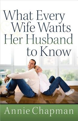 What Every Wife Wants Her Husband to Know by Chapman, Annie