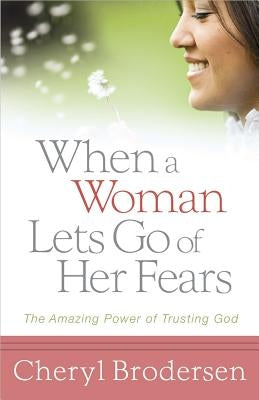 When a Woman Lets Go of Her Fears: The Amazing Power of Trusting God by Brodersen, Cheryl
