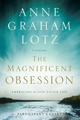 The Magnificent Obsession: Embracing the God-Filled Life by Lotz, Anne Graham