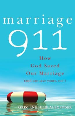 Marriage 911: How God Saved Our Marriage (and Can Save Yours, Too!) by Alexander, Greg