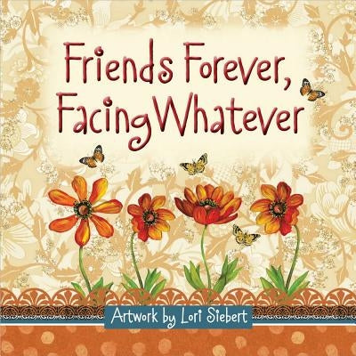 Friends Forever, Facing Whatever by Siebert, Lori