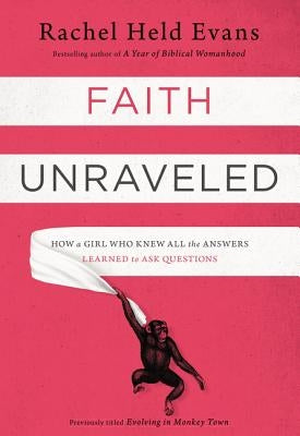 Faith Unraveled: How a Girl Who Knew All the Answers Learned to Ask Questions by Evans, Rachel Held