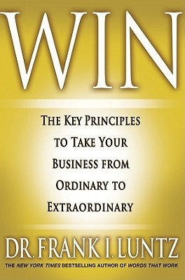 Win: The Key Principles to Take Your Business from Ordinary to Extraordinary by Luntz, Frank