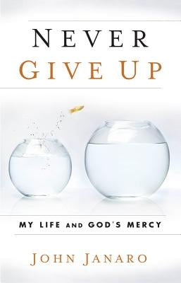Never Give Up: My Life and God's Mercy by Janaro, John
